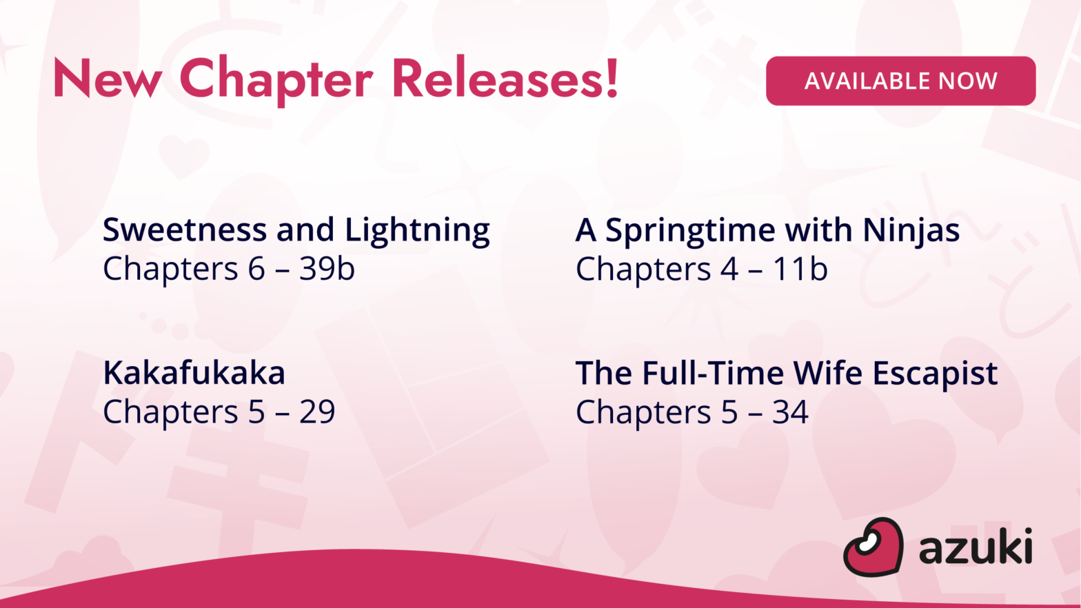 New Chapter Releases! Available now. Sweetness and Lightning Chapters 6 through 39b. A Springtime with Ninjas Chapters 4 through 11b. Kakafukaka Chapters 5 through 29. The Full-Time Wife Escapist Chapters 5 through 34. On Azuki.