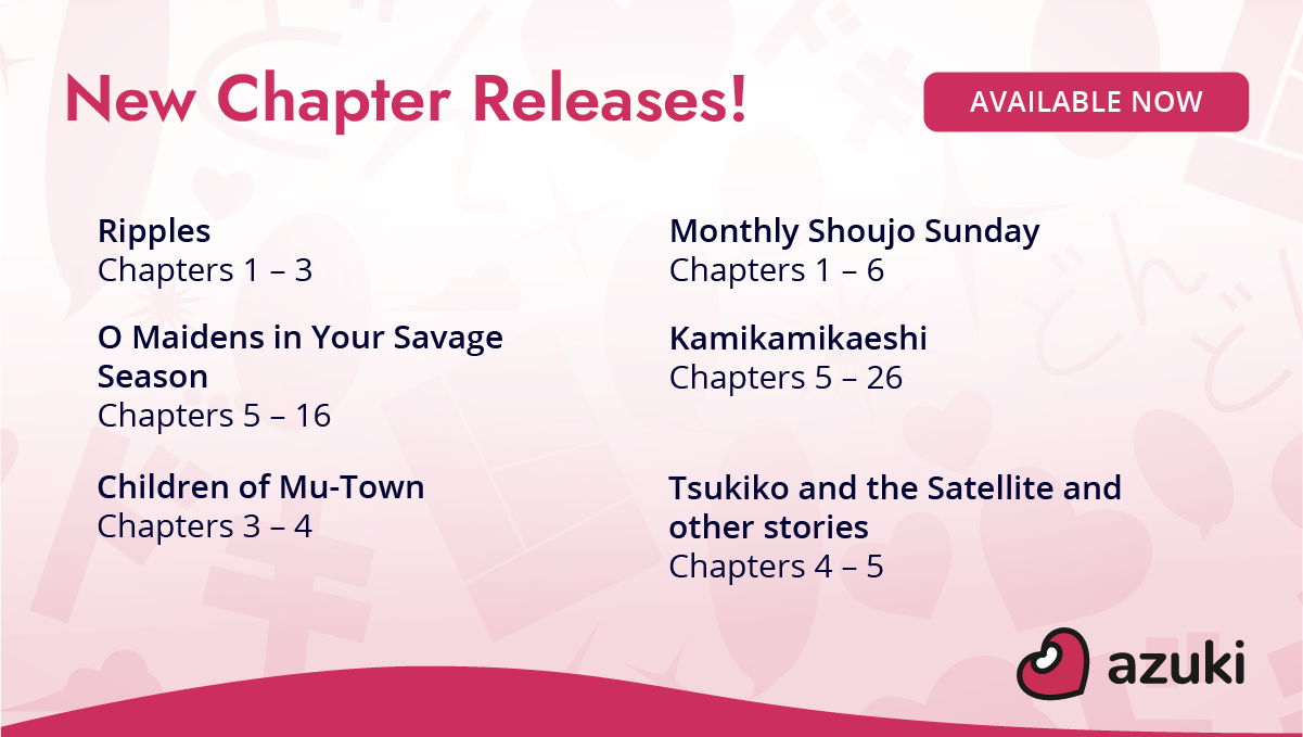 New chapter releases! Ripples Chapters 1 to 3. Monthly Shoujo Sunday Chapters 1 to 6. O Maidens in Your Savage Season Chapters 5 to 16. Kamikamikaeshi Chapters 5 to 26. Children of Mu-Town Chapters 3 to 4. Tsukiko and the Satellite and other stories Chapters 4 to 5. Available now on Azuki!