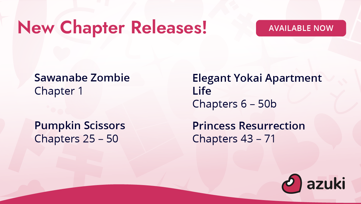 New chapter releases! Sawanabe Zombie chapter 1. Elegant Yokai Apartment Life chapters 6 - 50b. Pumpkin Scissors chapters 25 - 50. Princess Resurrection chapters 43 - 71. Available now on Azuki!
