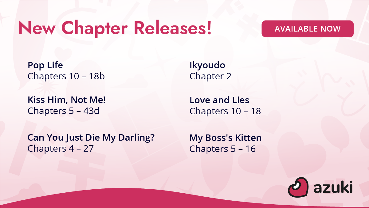 New chapter releases! Pop Life chapters 10 to 18b. Ikyoudo chapter 2. Kiss Him, Not Me! chapters 5 to 43d. Love and Lies chapters 10 to 18. Can You Just Die My Darling? chapters 4 to 27. My Boss's Kitten chapters 5 to 16. Available now on Azuki!